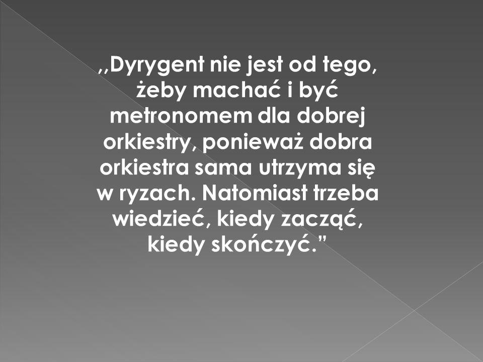 ,,Dyrygent nie jest od tego, żeby machać i być metronomem dla dobrej orkiestry, ponieważ dobra orkiestra sama utrzyma się w ryzach. Natomiast trzeba w