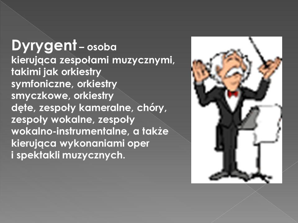 Dyrygent – osoba kierująca zespołami muzycznymi, takimi jak orkiestry symfoniczne, orkiestry smyczkowe, orkiestry dęte, zespoły kameralne, chóry, zesp
