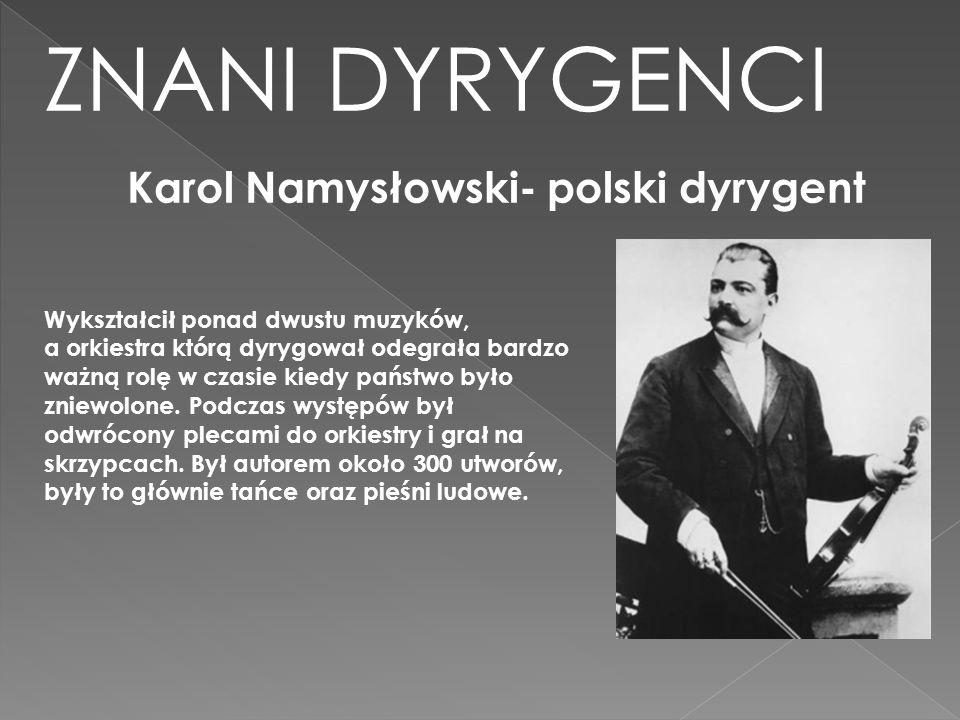 ZNANI DYRYGENCI Karol Namysłowski- polski dyrygent Wykształcił ponad dwustu muzyków, a orkiestra którą dyrygował odegrała bardzo ważną rolę w czasie k
