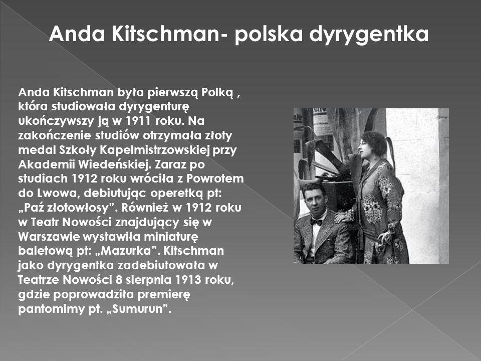 Anda Kitschman- polska dyrygentka Anda Kitschman była pierwszą Polką, która studiowała dyrygenturę ukończywszy ją w 1911 roku. Na zakończenie studiów