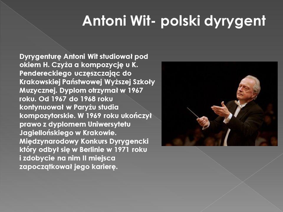 Antoni Wit- polski dyrygent Dyrygenturę Antoni Wit studiował pod okiem H. Czyża a kompozycję u K. Pendereckiego uczęszczając do Krakowskiej Państwowej