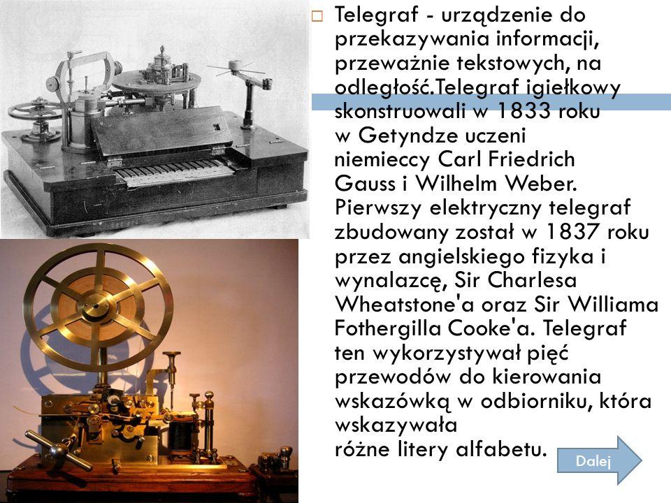  Telegraf - urządzenie do przekazywania informacji, przeważnie tekstowych, na odległość.Telegraf igiełkowy skonstruowali w 1833 roku w Getyndze uczen