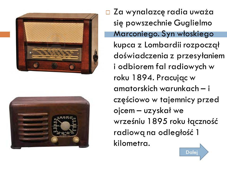  Za wynalazcę radia uważa się powszechnie Guglielmo Marconiego. Syn włoskiego kupca z Lombardii rozpoczął doświadczenia z przesyłaniem i odbiorem fal