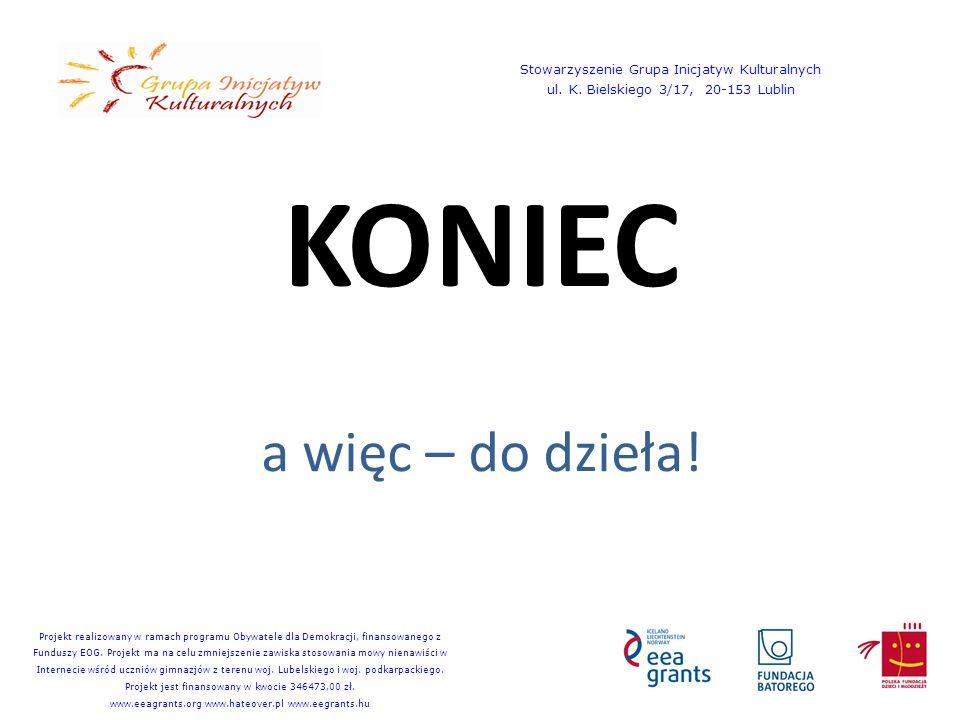 KONIEC a więc – do dzieła! Stowarzyszenie Grupa Inicjatyw Kulturalnych ul. K. Bielskiego 3/17, 20-153 Lublin Projekt realizowany w ramach programu Oby