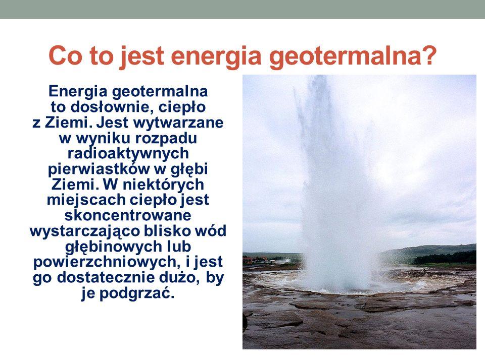 Co to jest energia geotermalna? Energia geotermalna to dosłownie, ciepło z Ziemi. Jest wytwarzane w wyniku rozpadu radioaktywnych pierwiastków w głębi