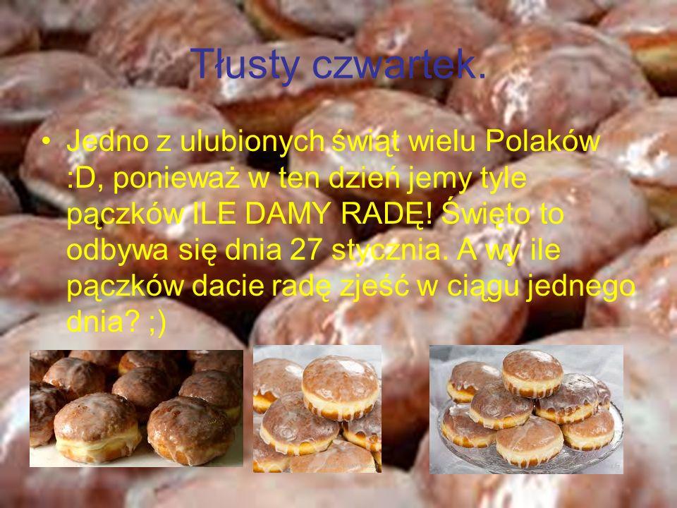 Tłusty czwartek. Jedno z ulubionych świąt wielu Polaków :D, ponieważ w ten dzień jemy tyle pączków ILE DAMY RADĘ! Święto to odbywa się dnia 27 styczni