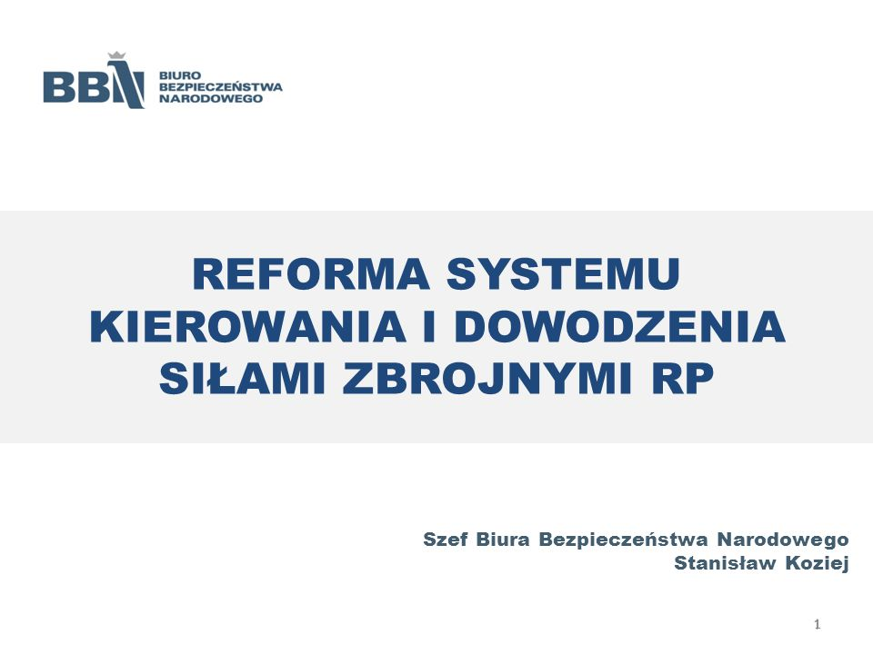 REFORMA SYSTEMU KIEROWANIA I DOWODZENIA SIŁAMI ZBROJNYMI RP Szef Biura Bezpieczeństwa Narodowego Stanisław Koziej 1 1
