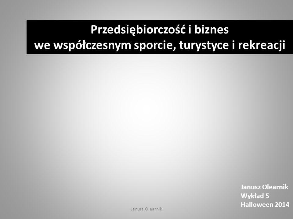Janusz Olearnik Wykład 5 Halloween 2014 Przedsiębiorczość i biznes we współczesnym sporcie, turystyce i rekreacji Janusz Olearnik