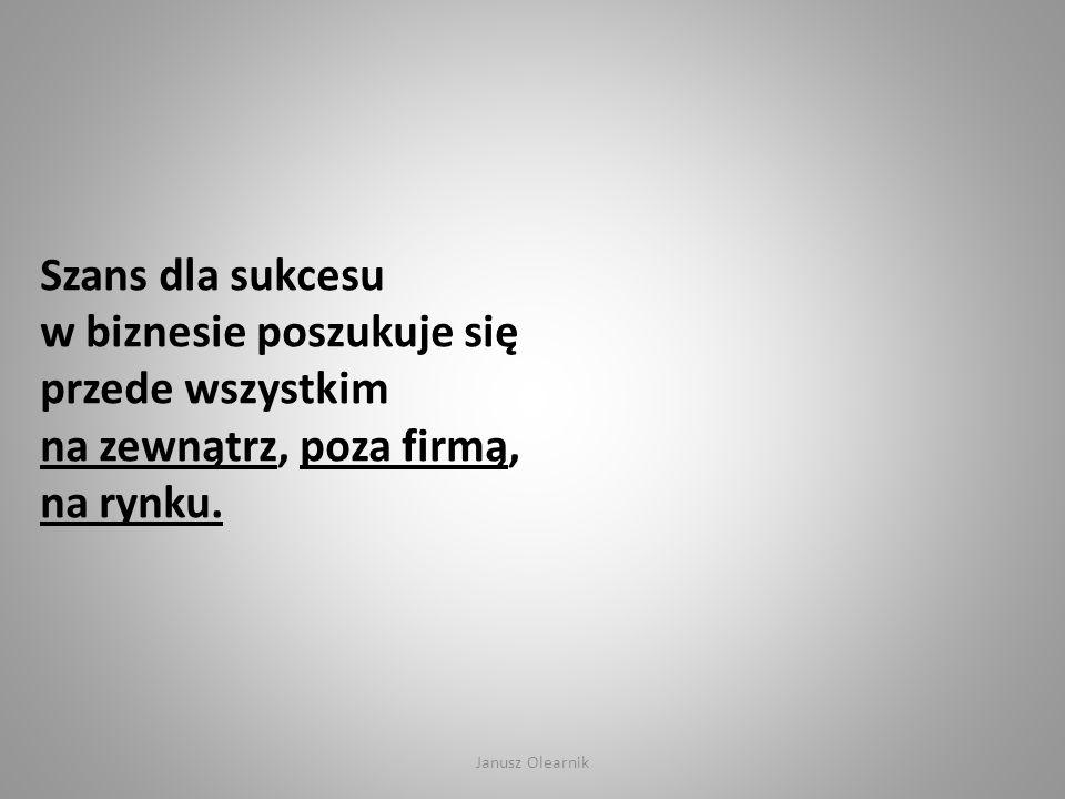 Szans dla sukcesu w biznesie poszukuje się przede wszystkim na zewnątrz, poza firmą, na rynku. Janusz Olearnik