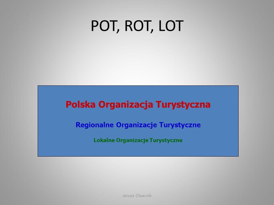 Polska Organizacja Turystyczna Regionalne Organizacje Turystyczne Lokalne Organizacje Turystyczne POT, ROT, LOT Janusz Olearnik