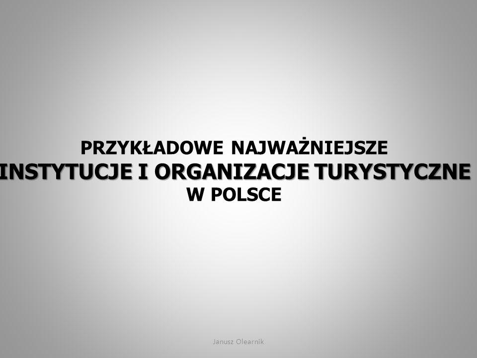 INSTYTUCJE I ORGANIZACJE TURYSTYCZNE PRZYKŁADOWE NAJWAŻNIEJSZE INSTYTUCJE I ORGANIZACJE TURYSTYCZNE W POLSCE Janusz Olearnik