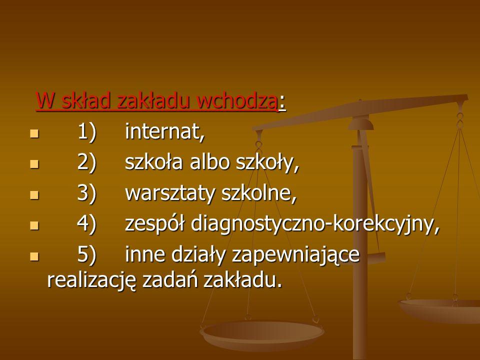 W skład zakładu wchodzą: W skład zakładu wchodzą: 1)internat, 1)internat, 2)szkoła albo szkoły, 2)szkoła albo szkoły, 3)warsztaty szkolne, 3)warsztaty