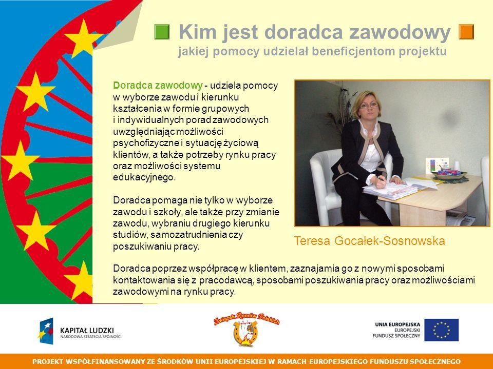 PROJEKT WSPÓŁFINANSOWANY ZE ŚRODKÓW UNII EUROPEJSKIEJ W RAMACH EUROPEJSKIEGO FUNDUSZU SPOŁECZNEGO Kim jest doradca zawodowy i jakiej pomocy udzielał beneficjentom projektu Teresa Gocałek-Sosnowska Doradca zawodowy - udziela pomocy w wyborze zawodu i kierunku kształcenia w formie grupowych i indywidualnych porad zawodowych uwzględniając możliwości psychofizyczne i sytuację życiową klientów, a także potrzeby rynku pracy oraz możliwości systemu edukacyjnego.