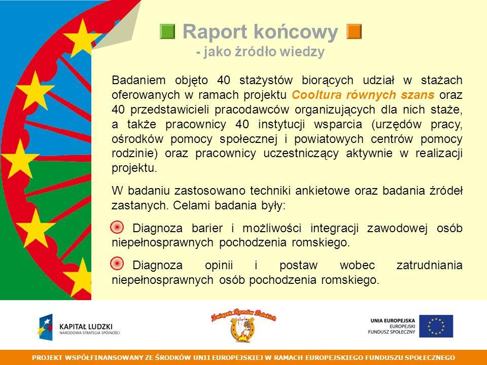 PROJEKT WSPÓŁFINANSOWANY ZE ŚRODKÓW UNII EUROPEJSKIEJ W RAMACH EUROPEJSKIEGO FUNDUSZU SPOŁECZNEGO Raport końcowy - jako źródło wiedzy Badaniem objęto 40 stażystów biorących udział w stażach oferowanych w ramach projektu Cooltura równych szans oraz 40 przedstawicieli pracodawców organizujących dla nich staże, a także pracownicy 40 instytucji wsparcia (urzędów pracy, ośrodków pomocy społecznej i powiatowych centrów pomocy rodzinie) oraz pracownicy uczestniczący aktywnie w realizacji projektu.