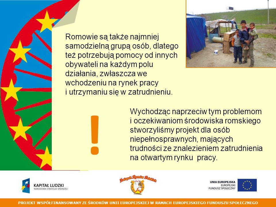 PROJEKT WSPÓŁFINANSOWANY ZE ŚRODKÓW UNII EUROPEJSKIEJ W RAMACH EUROPEJSKIEGO FUNDUSZU SPOŁECZNEGO Romowie są także najmniej samodzielną grupą osób, dlatego też potrzebują pomocy od innych obywateli na każdym polu działania, zwłaszcza we wchodzeniu na rynek pracy i utrzymaniu się w zatrudnieniu.