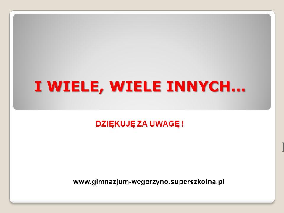 I WIELE, WIELE INNYCH... H DZIĘKUJĘ ZA UWAGĘ ! www.gimnazjum-wegorzyno.superszkolna.pl