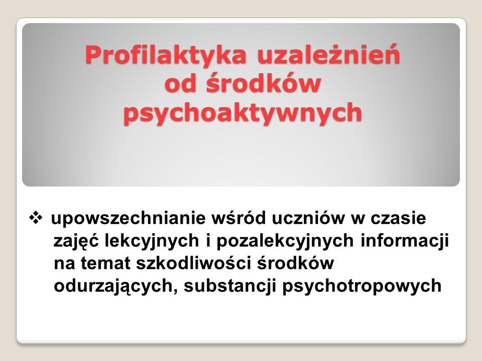Profilaktyka uzależnień od środków psychoaktywnych  upowszechnianie wśród uczniów w czasie zajęć lekcyjnych i pozalekcyjnych informacji na temat szko