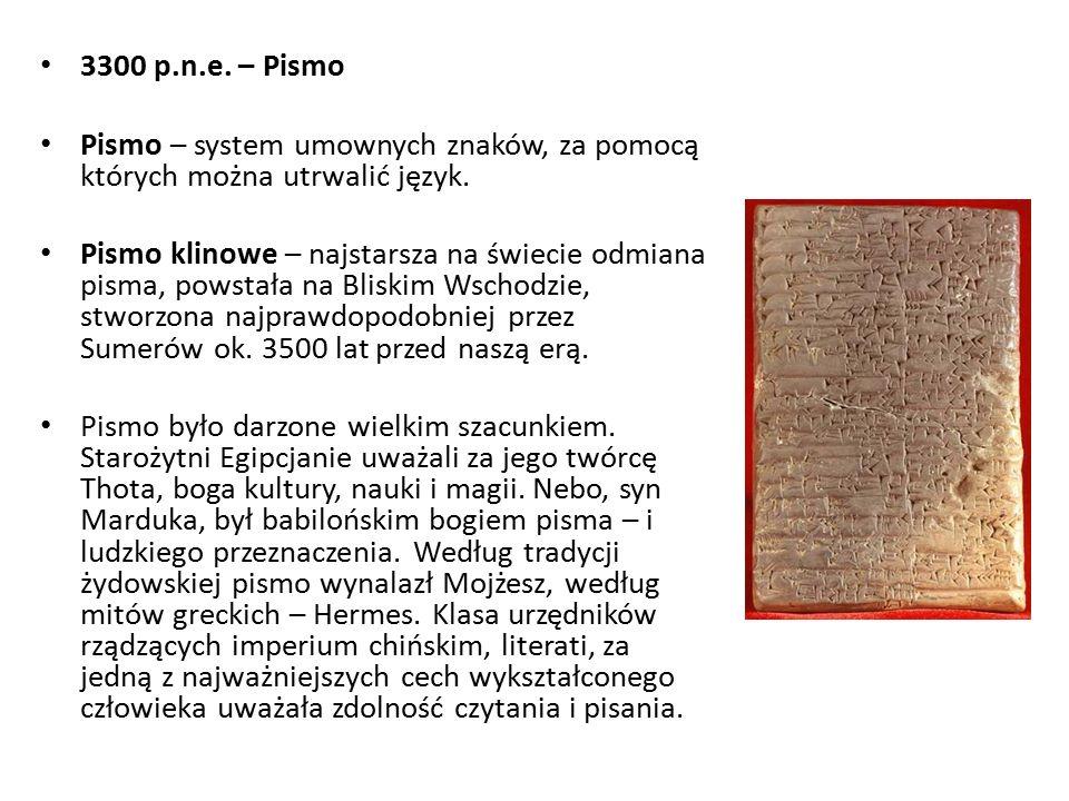 3300 p.n.e. – Pismo Pismo – system umownych znaków, za pomocą których można utrwalić język. Pismo klinowe – najstarsza na świecie odmiana pisma, powst