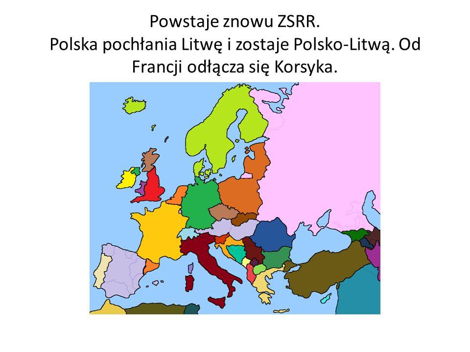 Powstaje znowu ZSRR. Polska pochłania Litwę i zostaje Polsko-Litwą. Od Francji odłącza się Korsyka.