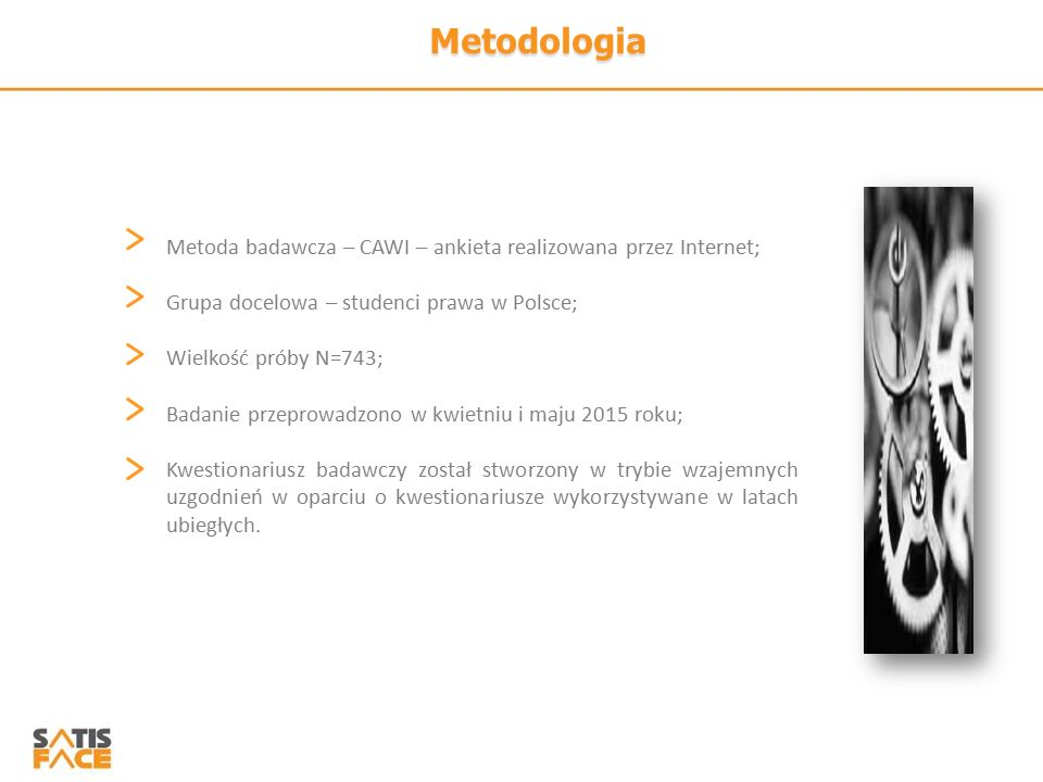 Metodologia Metoda badawcza – CAWI – ankieta realizowana przez Internet; Grupa docelowa – studenci prawa w Polsce; Wielkość próby N=743; Badanie przeprowadzono w kwietniu i maju 2015 roku; Kwestionariusz badawczy został stworzony w trybie wzajemnych uzgodnień w oparciu o kwestionariusze wykorzystywane w latach ubiegłych.