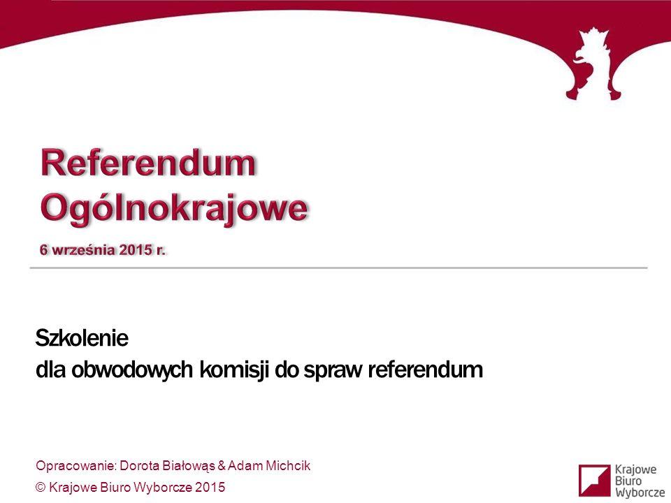 Opracowanie: Dorota Białowąs & Adam Michcik © Krajowe Biuro Wyborcze 2015 Szkolenie dla obwodowych komisji do spraw referendum