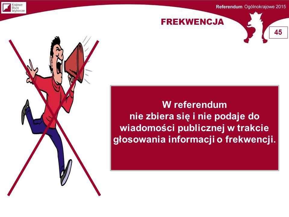 FREKWENCJA W referendum nie zbiera się i nie podaje do wiadomości publicznej w trakcie głosowania informacji o frekwencji. 45