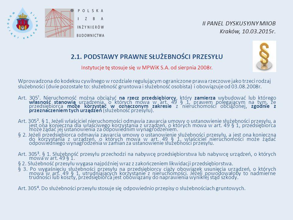 II PANEL DYSKUSYJNY MIIOB Kraków, 10.03.2015r. 2.1. PODSTAWY PRAWNE SŁUŻEBNOŚCI PRZESYŁU Instytucje tę stosuje się w MPWiK S.A. od sierpnia 2008r. Wpr