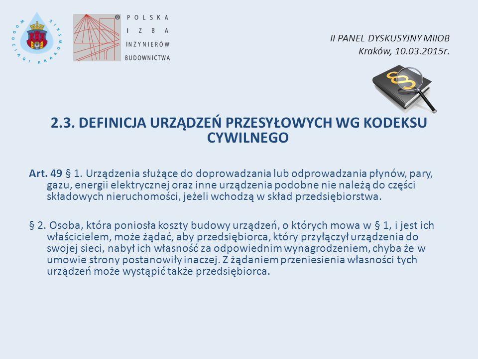 II PANEL DYSKUSYJNY MIIOB Kraków, 10.03.2015r. 2.3. DEFINICJA URZĄDZEŃ PRZESYŁOWYCH WG KODEKSU CYWILNEGO Art. 49 § 1. Urządzenia służące do doprowadza