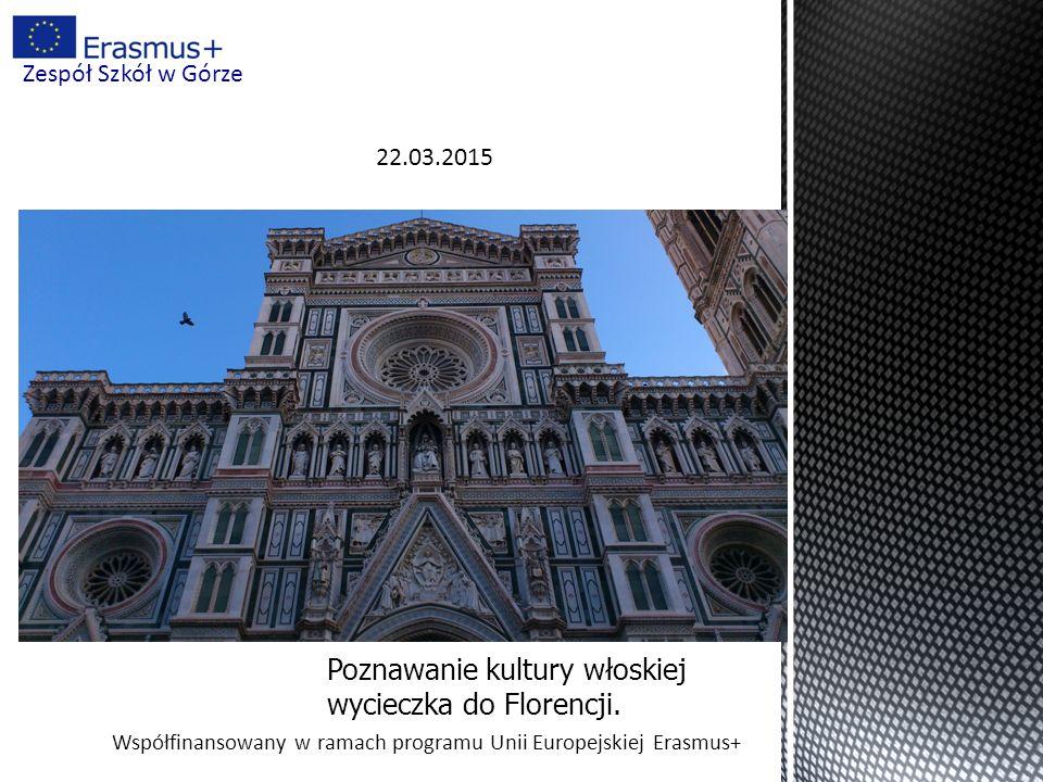 Współfinansowany w ramach programu Unii Europejskiej Erasmus+ Zespół Szkół w Górze Poznawanie kultury włoskiej wycieczka do Florencji. 22.03.2015