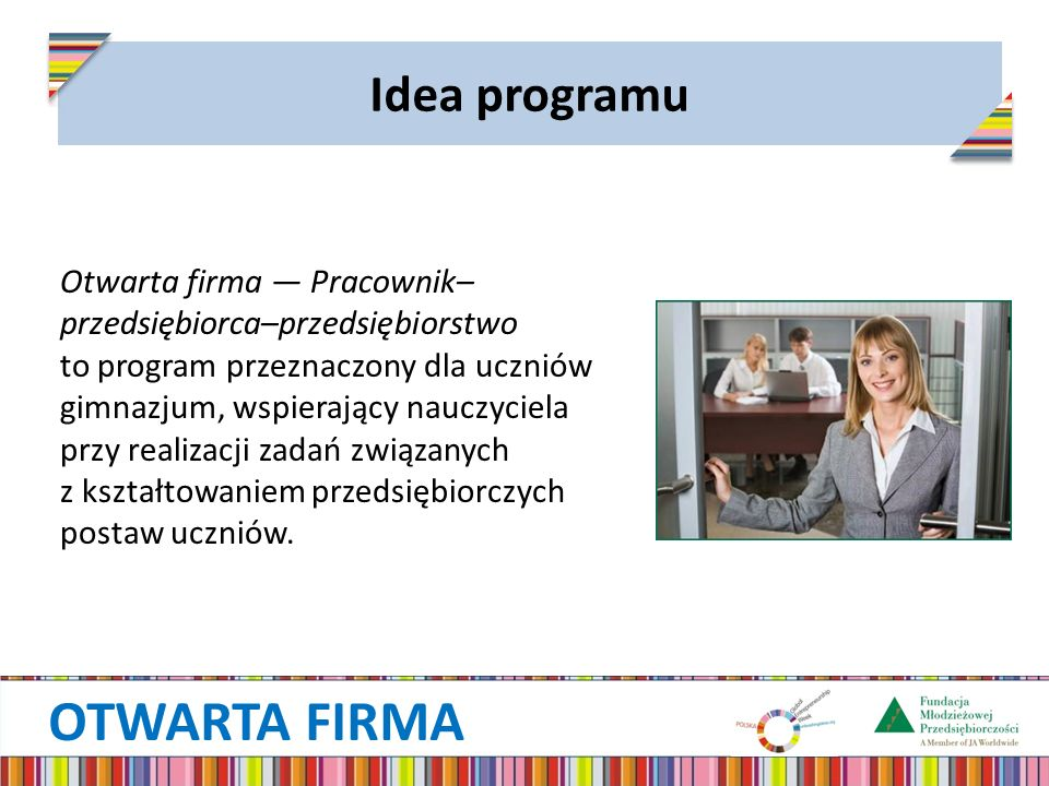 OTWARTA FIRMA Idea programu Otwarta firma — Pracownik– przedsiębiorca–przedsiębiorstwo to program przeznaczony dla uczniów gimnazjum, wspierający nauczyciela przy realizacji zadań związanych z kształtowaniem przedsiębiorczych postaw uczniów.