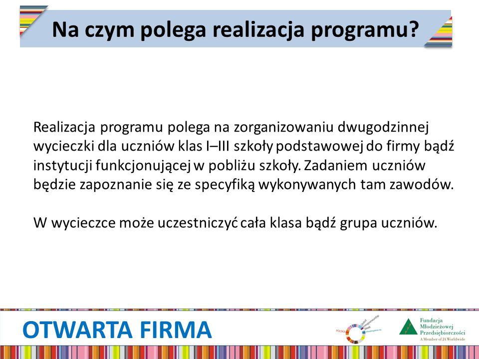 OTWARTA FIRMA Na czym polega realizacja programu? Realizacja programu polega na zorganizowaniu dwugodzinnej wycieczki dla uczniów klas I–III szkoły po