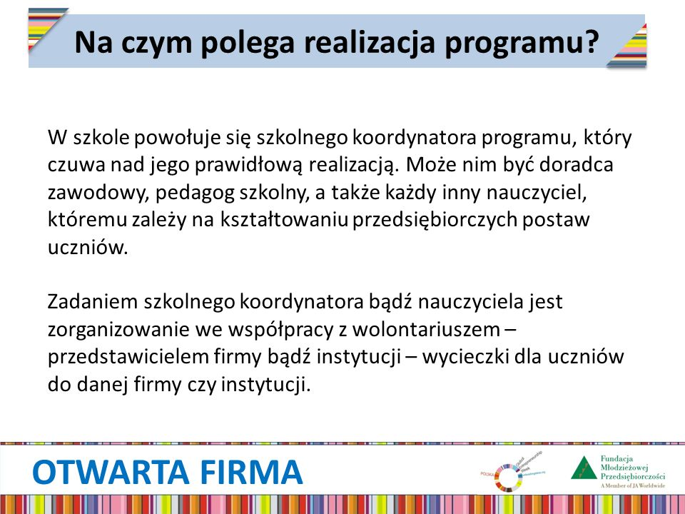 OTWARTA FIRMA Na czym polega realizacja programu? W szkole powołuje się szkolnego koordynatora programu, który czuwa nad jego prawidłową realizacją. M