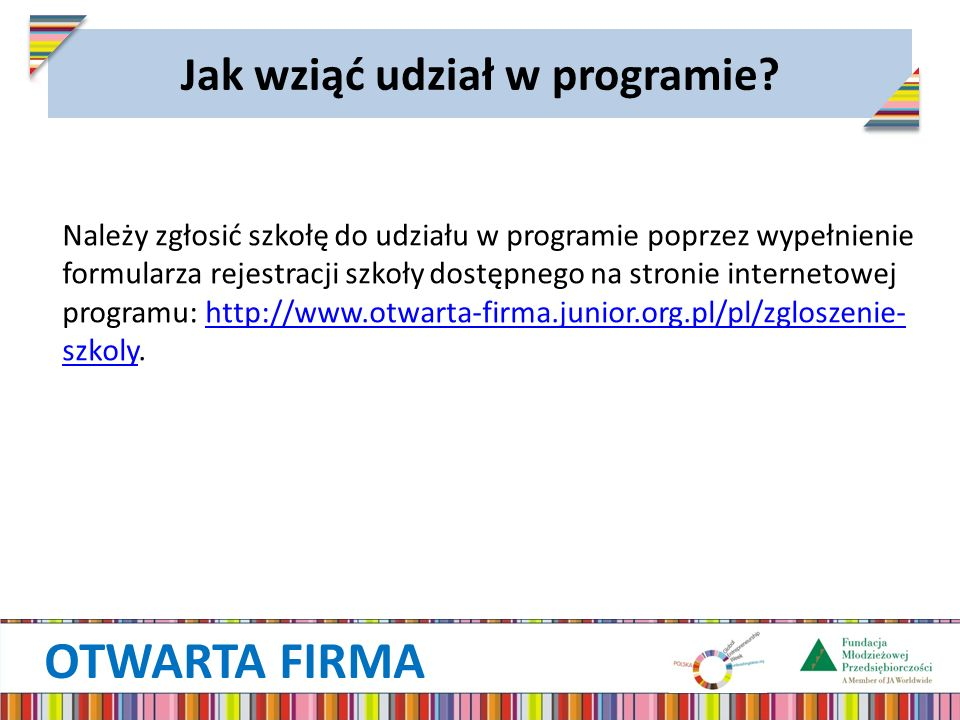 OTWARTA FIRMA Jak wziąć udział w programie? Należy zgłosić szkołę do udziału w programie poprzez wypełnienie formularza rejestracji szkoły dostępnego