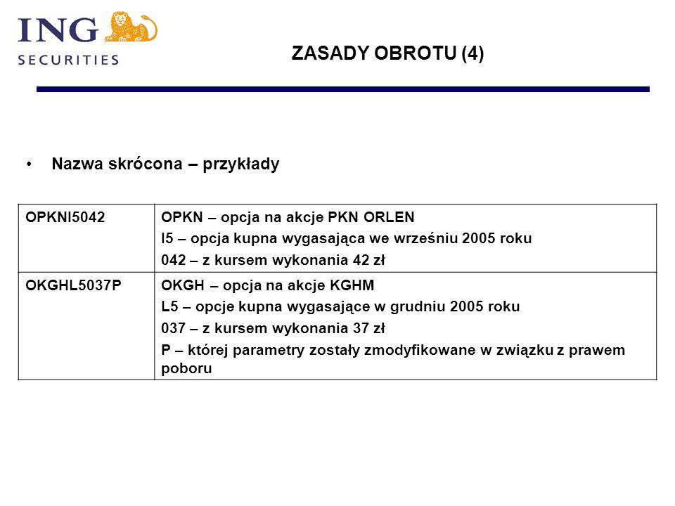 Nazwa skrócona – przykłady OPKNI5042OPKN – opcja na akcje PKN ORLEN I5 – opcja kupna wygasająca we wrześniu 2005 roku 042 – z kursem wykonania 42 zł OKGHL5037POKGH – opcja na akcje KGHM L5 – opcje kupna wygasające w grudniu 2005 roku 037 – z kursem wykonania 37 zł P – której parametry zostały zmodyfikowane w związku z prawem poboru ZASADY OBROTU (4)