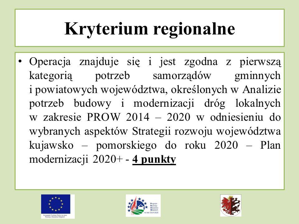 Kryterium regionalne Operacja znajduje się i jest zgodna z pierwszą kategorią potrzeb samorządów gminnych i powiatowych województwa, określonych w Analizie potrzeb budowy i modernizacji dróg lokalnych w zakresie PROW 2014 – 2020 w odniesieniu do wybranych aspektów Strategii rozwoju województwa kujawsko – pomorskiego do roku 2020 – Plan modernizacji 2020+ - 4 punkty
