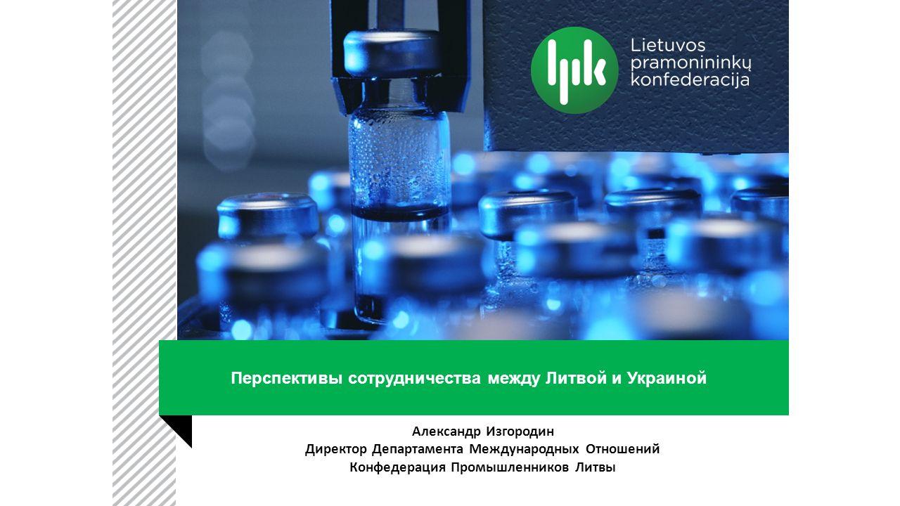 Перспективы сотрудничества между Литвой и Украиной Александр Изгородин Директор Департамента Международных Отношений Конфедерация Промышленников Литвы