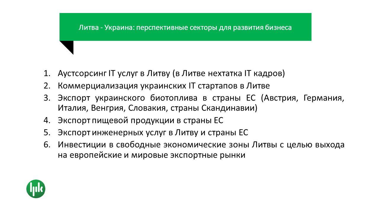 Литва - Украина: перспективные секторы для развития бизнеса 1.Аустсорсинг IT услуг в Литву (в Литве нехтатка IT кадров) 2.Коммерциализация украинских IT стартапов в Литве 3.Экспорт украинского биотоплива в страны ЕС (Австрия, Германия, Италия, Венгрия, Словакия, страны Скандинавии) 4.Экспорт пищевой продукции в страны ЕС 5.Экспорт инженерных услуг в Литву и страны ЕС 6.Инвестиции в свободные экономические зоны Литвы с целью выхода на европейские и мировые экспортные рынки