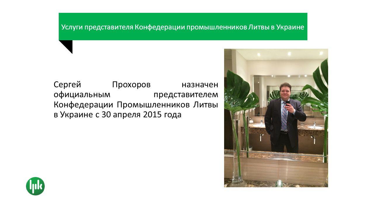 Услуги представителя Конфедерации промышленников Литвы в Украине Сергей Прохоров назначен официальным представителем Конфедерации Промышленников Литвы в Украине с 30 апреля 2015 года