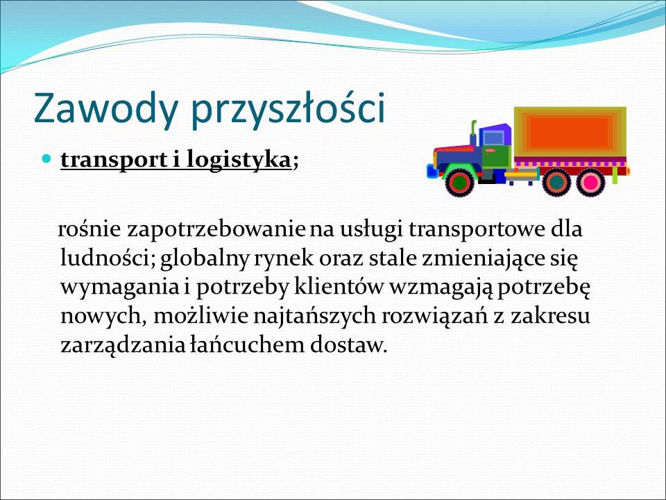 Zawody przyszłości transport i logistyka; rośnie zapotrzebowanie na usługi transportowe dla ludności; globalny rynek oraz stale zmieniające się wymaga