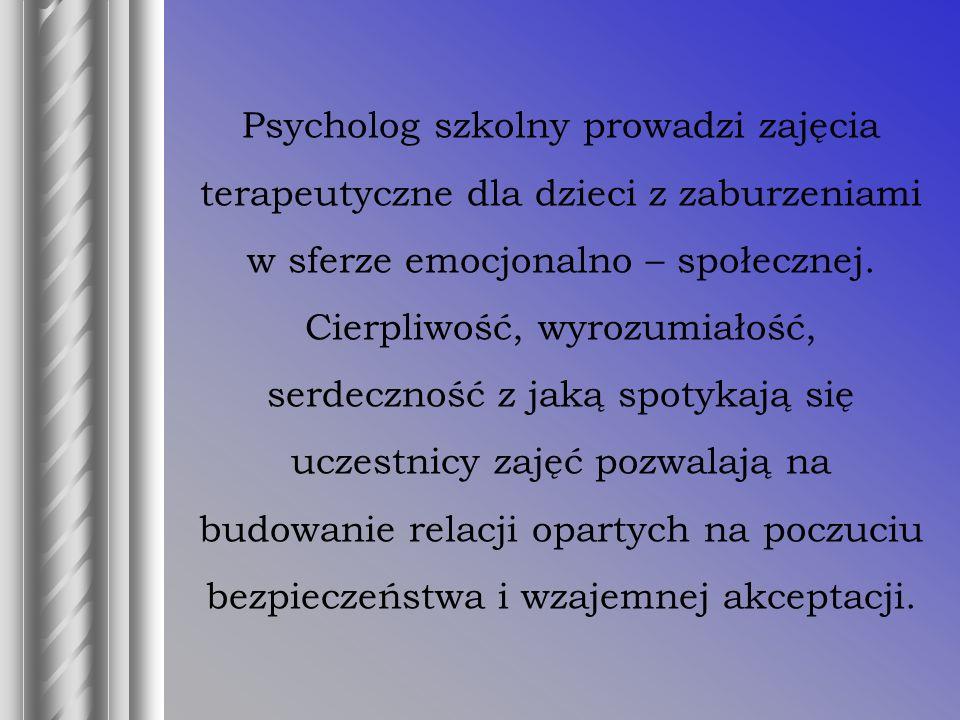 Psycholog szkolny prowadzi zajęcia terapeutyczne dla dzieci z zaburzeniami w sferze emocjonalno – społecznej.
