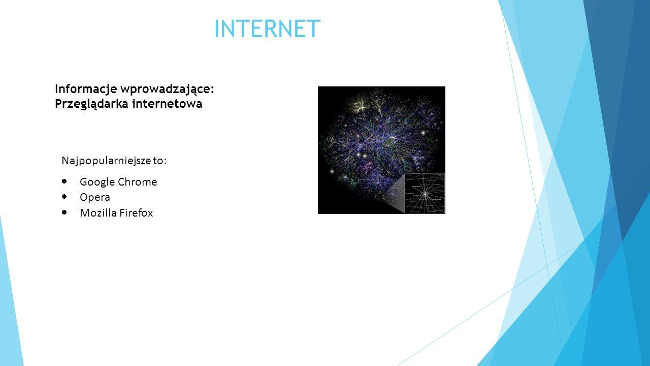 INTERNET Informacje wprowadzające: Przeglądarka internetowa Najpopularniejsze to:  Google Chrome  Opera  Mozilla Firefox