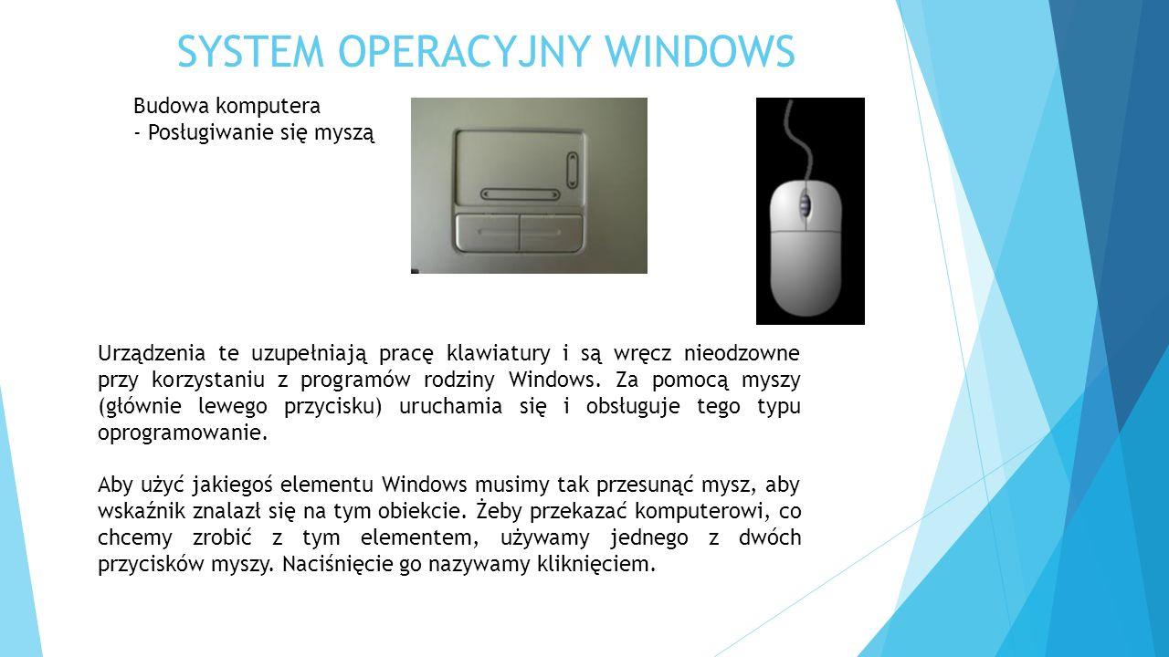 SYSTEM OPERACYJNY WINDOWS Budowa komputera - Posługiwanie się myszą Urządzenia te uzupełniają pracę klawiatury i są wręcz nieodzowne przy korzystaniu