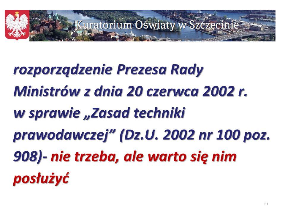 """10 rozporządzenie Prezesa Rady Ministrów z dnia 20 czerwca 2002 r. w sprawie """"Zasad techniki prawodawczej"""" (Dz.U. 2002 nr 100 poz. 908)- nie trzeba, a"""