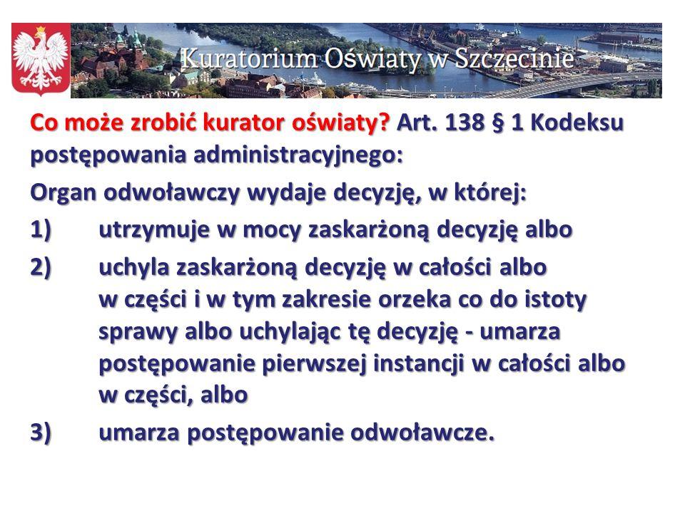 106 Co może zrobić kurator oświaty? Art. 138 § 1 Kodeksu postępowania administracyjnego: Organ odwoławczy wydaje decyzję, w której: 1)utrzymuje w mocy