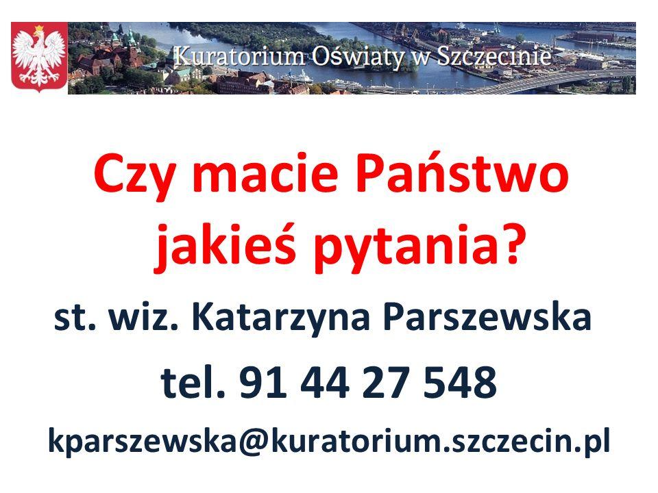 113 Czy macie Państwo jakieś pytania? st. wiz. Katarzyna Parszewska tel. 91 44 27 548 kparszewska@kuratorium.szczecin.pl