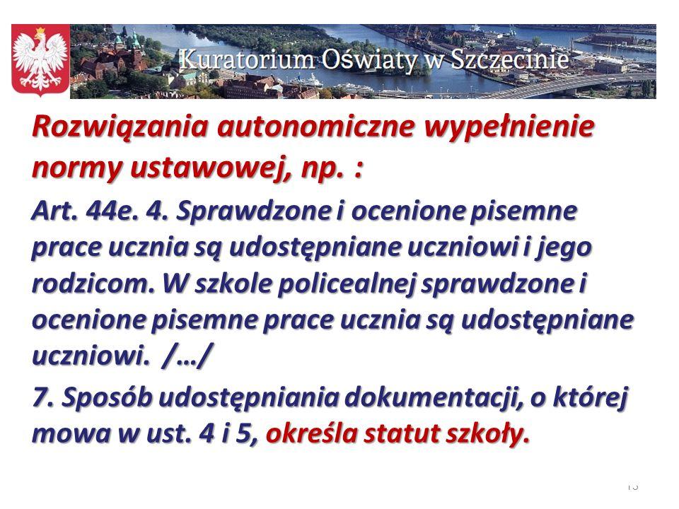 13 Rozwiązania autonomiczne wypełnienie normy ustawowej, np. : Art. 44e. 4. Sprawdzone i ocenione pisemne prace ucznia są udostępniane uczniowi i jego