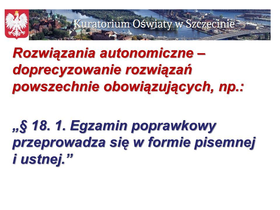 """14 Rozwiązania autonomiczne – doprecyzowanie rozwiązań powszechnie obowiązujących, np.: """"§ 18. 1. Egzamin poprawkowy przeprowadza się w formie pisemne"""