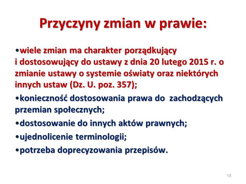 18 Przyczyny zmian w prawie: wiele zmian ma charakter porządkujący i dostosowujący do ustawy z dnia 20 lutego 2015 r. o zmianie ustawy o systemie oświ