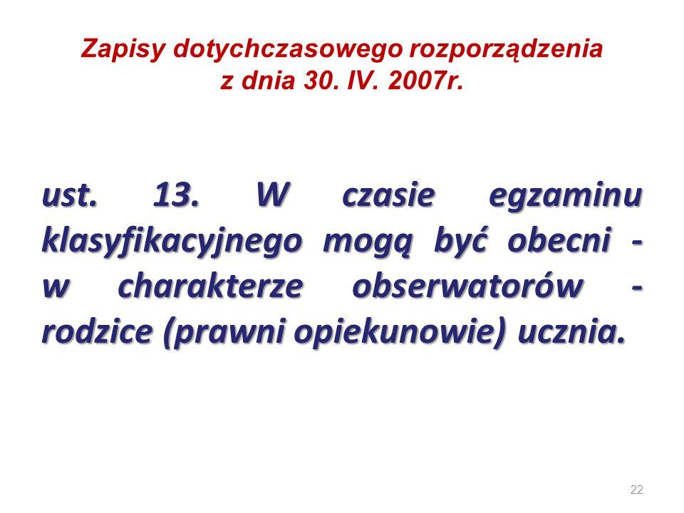 22 Zapisy dotychczasowego rozporządzenia z dnia 30. IV. 2007r. ust. 13. W czasie egzaminu klasyfikacyjnego mogą być obecni - w charakterze obserwatoró