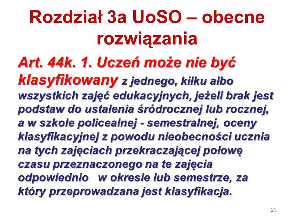 23 Rozdział 3a UoSO – obecne rozwiązania Art. 44k. 1. Uczeń może nie być klasyfikowany z jednego, kilku albo wszystkich zajęć edukacyjnych, jeżeli bra